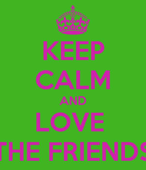 KEEP CALM AND LOVE  THE FRIENDS