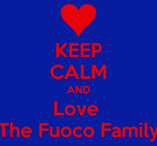 KEEP CALM AND Love  The Fuoco Family