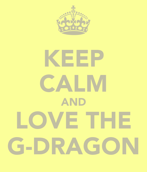 KEEP CALM AND LOVE THE G-DRAGON