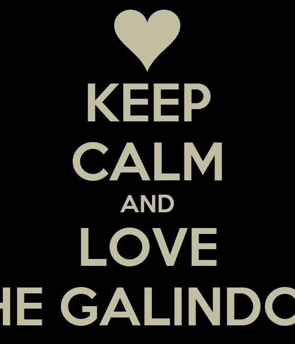 KEEP CALM AND LOVE THE GALINDOS.