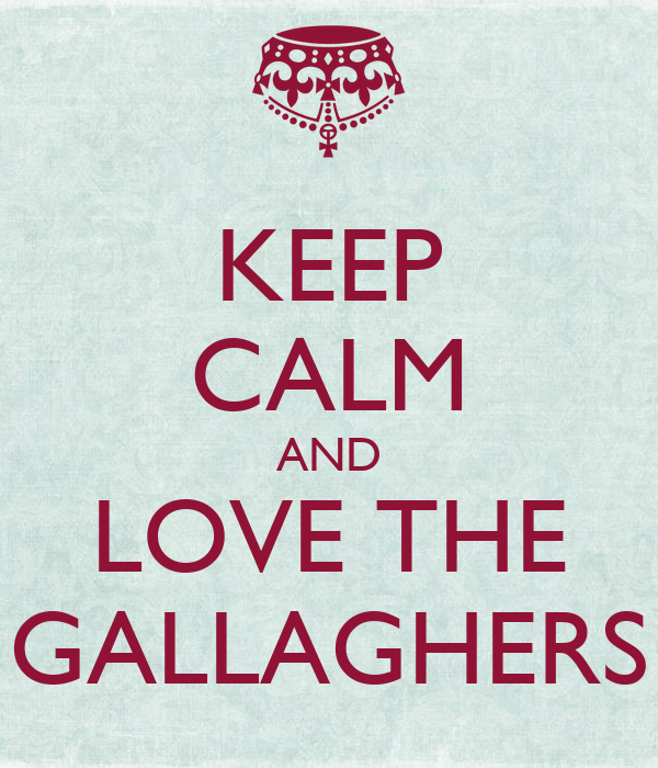 KEEP CALM AND LOVE THE GALLAGHERS