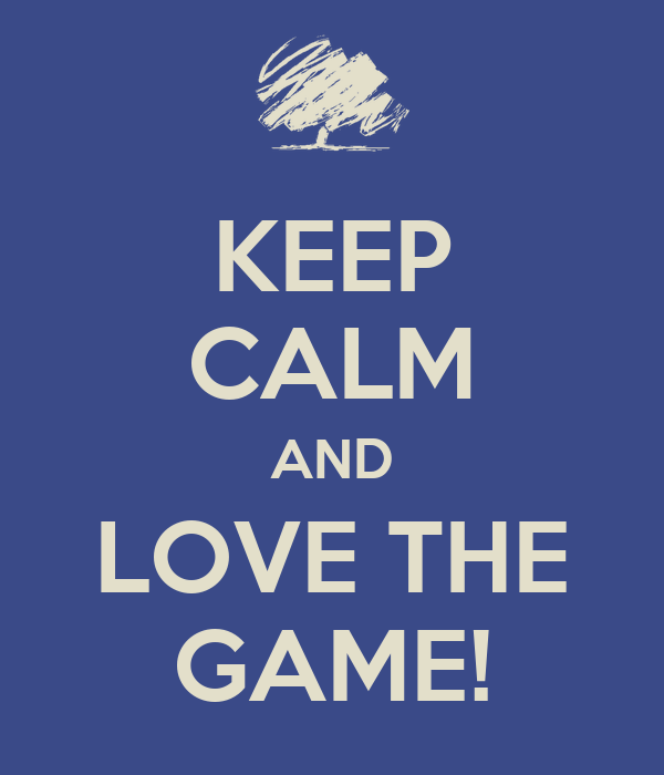 KEEP CALM AND LOVE THE GAME!
