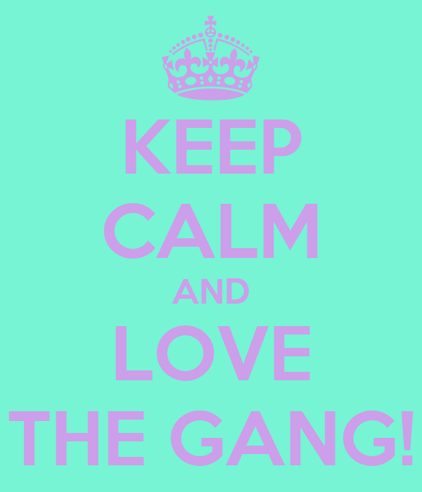 KEEP CALM AND LOVE THE GANG!