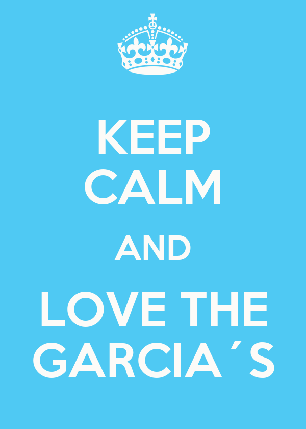KEEP CALM AND LOVE THE GARCIA´S
