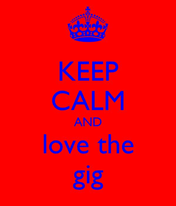 KEEP CALM AND love the gig