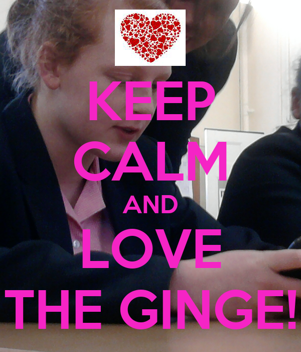 KEEP CALM AND LOVE THE GINGE!