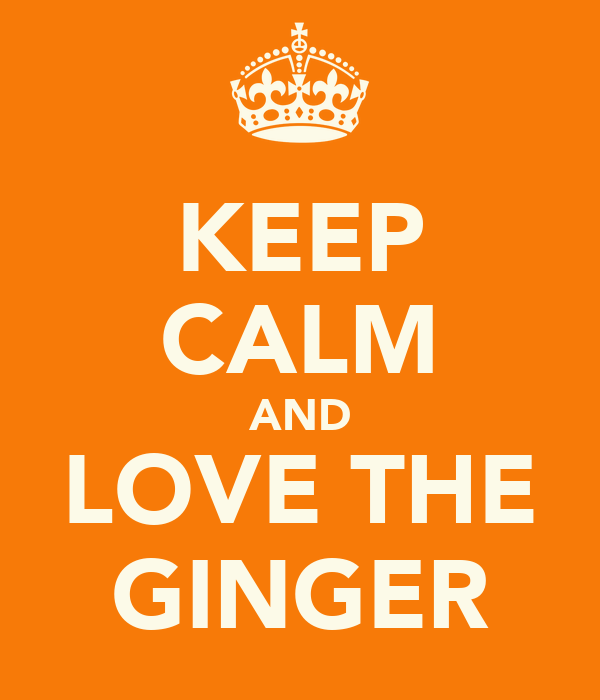 KEEP CALM AND LOVE THE GINGER