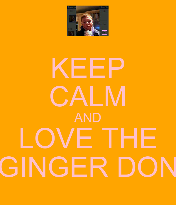 KEEP CALM AND LOVE THE GINGER DON