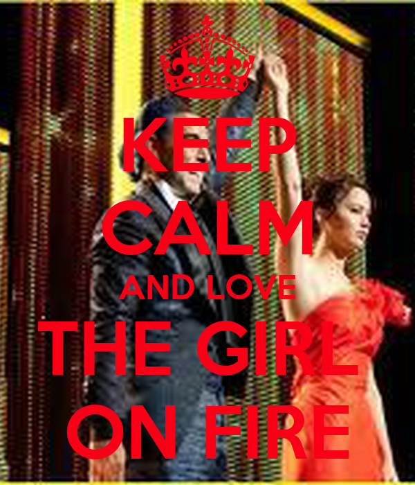 KEEP CALM AND LOVE THE GIRL  ON FIRE