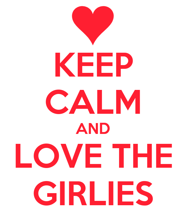 KEEP CALM AND LOVE THE GIRLIES
