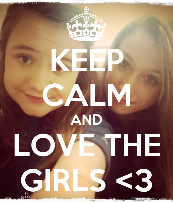 KEEP CALM AND LOVE THE GIRLS <3