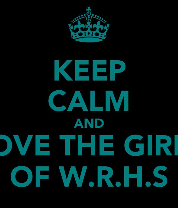 KEEP CALM AND LOVE THE GIRLS OF W.R.H.S