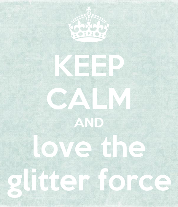 KEEP CALM AND love the glitter force