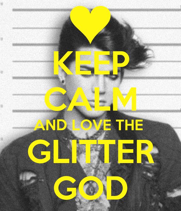 KEEP CALM AND LOVE THE  GLITTER GOD