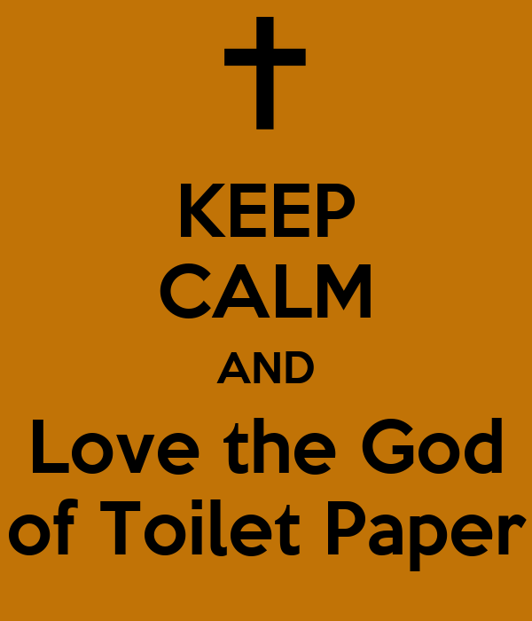 KEEP CALM AND Love the God of Toilet Paper