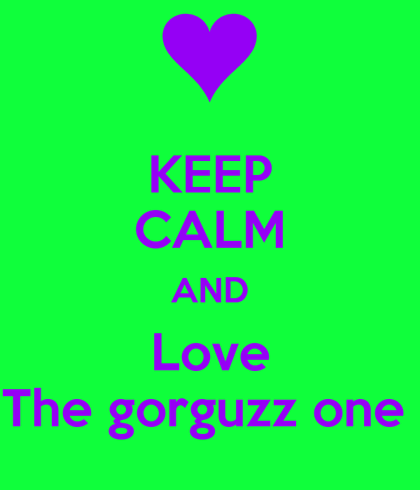 KEEP CALM AND Love The gorguzz one
