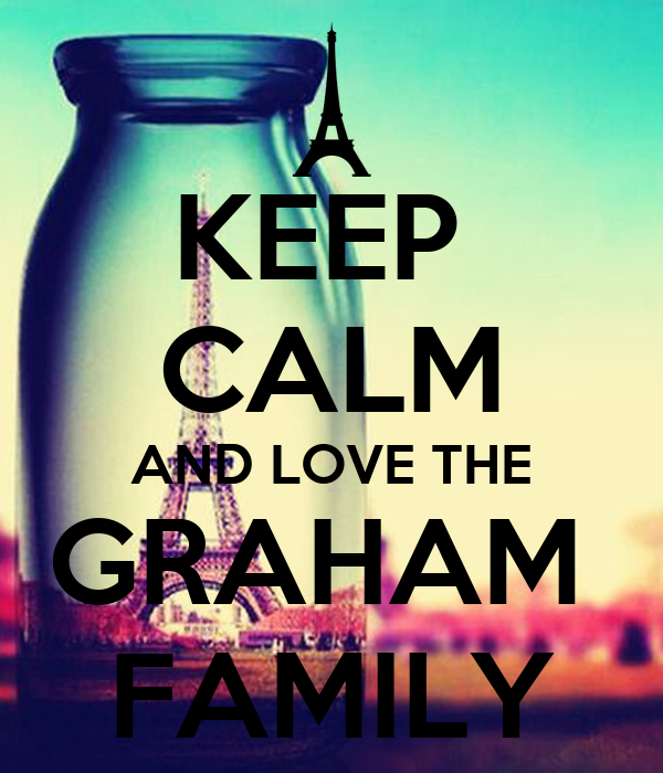 KEEP  CALM AND LOVE THE GRAHAM  FAMILY