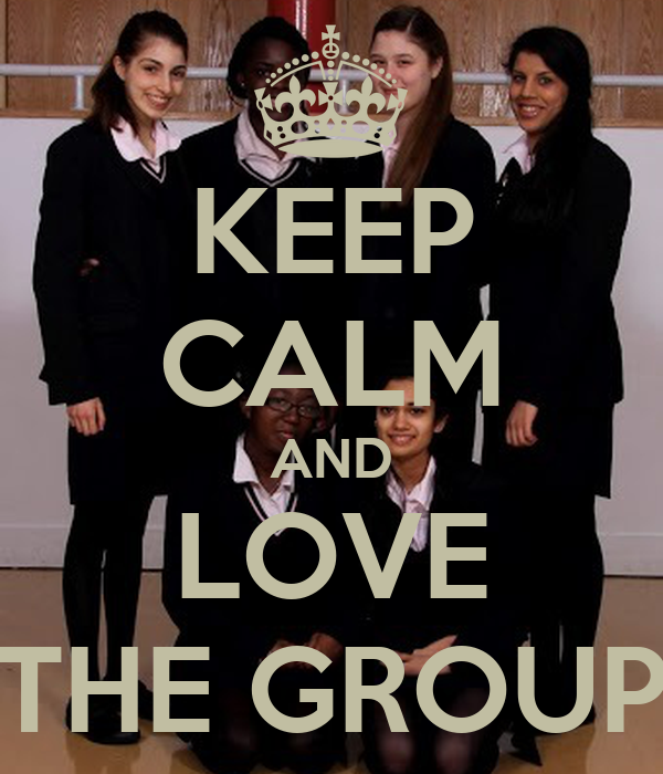 KEEP CALM AND LOVE THE GROUP