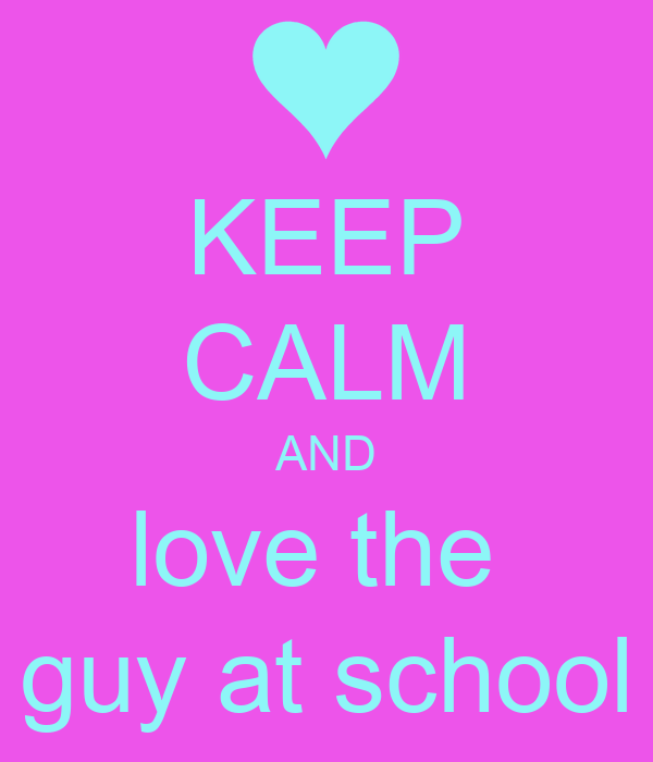 KEEP CALM AND love the  guy at school