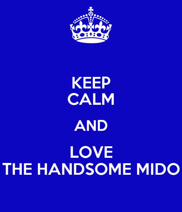 KEEP CALM AND LOVE THE HANDSOME MIDO