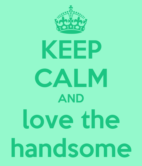 KEEP CALM AND love the handsome