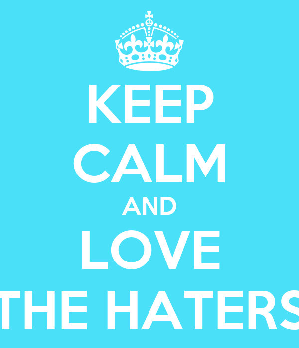 KEEP CALM AND LOVE THE HATERS