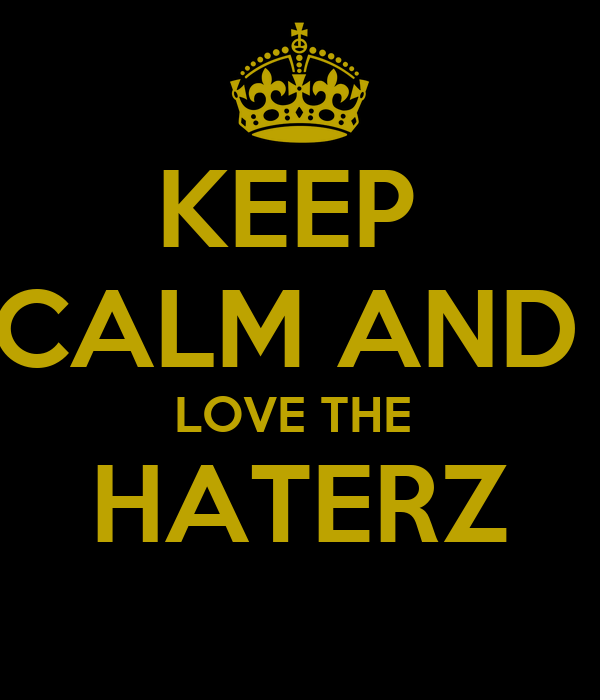 KEEP  CALM AND  LOVE THE  HATERZ