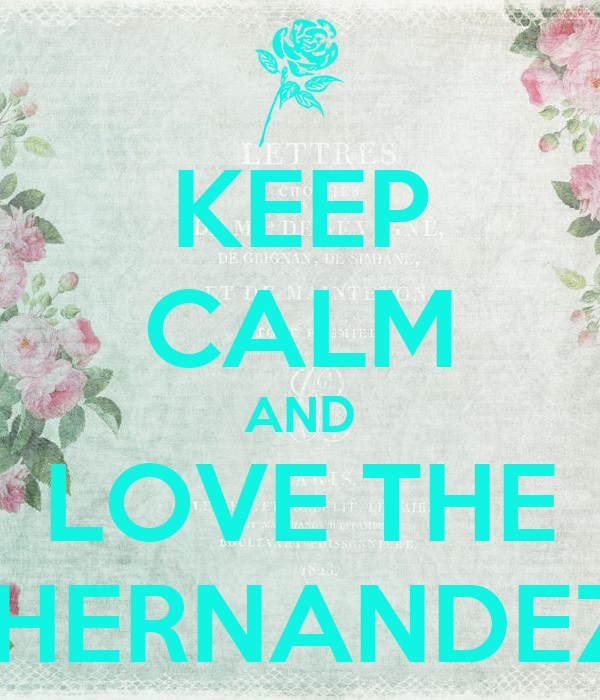 KEEP CALM AND LOVE THE  HERNANDEZ
