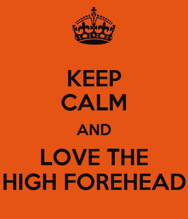 KEEP CALM AND LOVE THE HIGH FOREHEAD