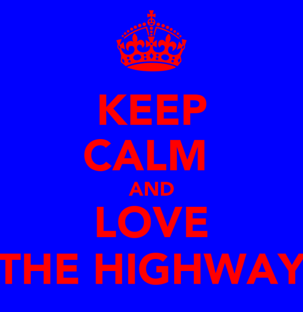 KEEP CALM  AND LOVE THE HIGHWAY