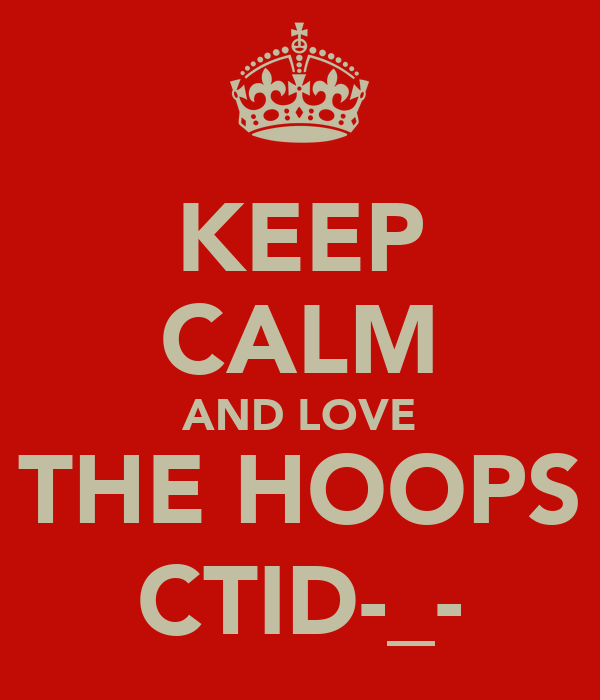 KEEP CALM AND LOVE THE HOOPS CTID-_-