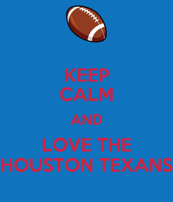 KEEP CALM AND LOVE THE HOUSTON TEXANS