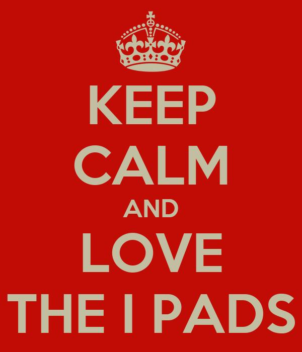 KEEP CALM AND LOVE THE I PADS