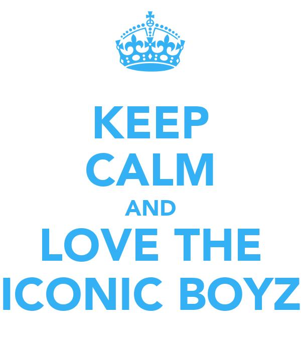 KEEP CALM AND LOVE THE ICONIC BOYZ