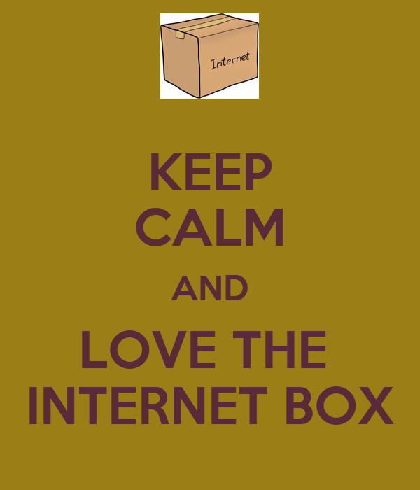 KEEP CALM AND LOVE THE  INTERNET BOX