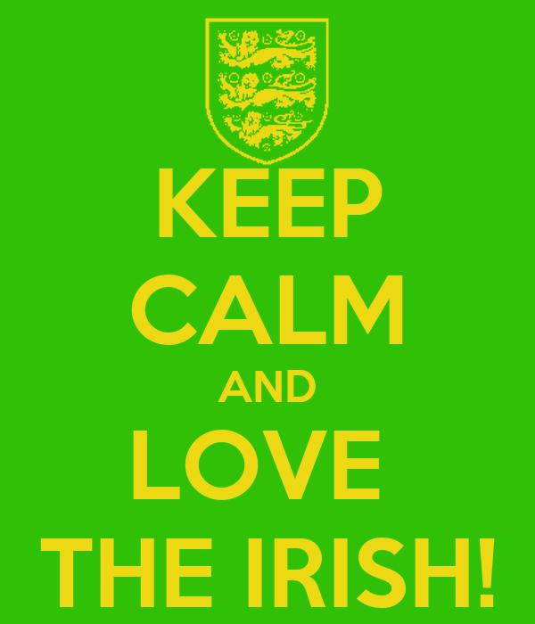 KEEP CALM AND LOVE  THE IRISH!