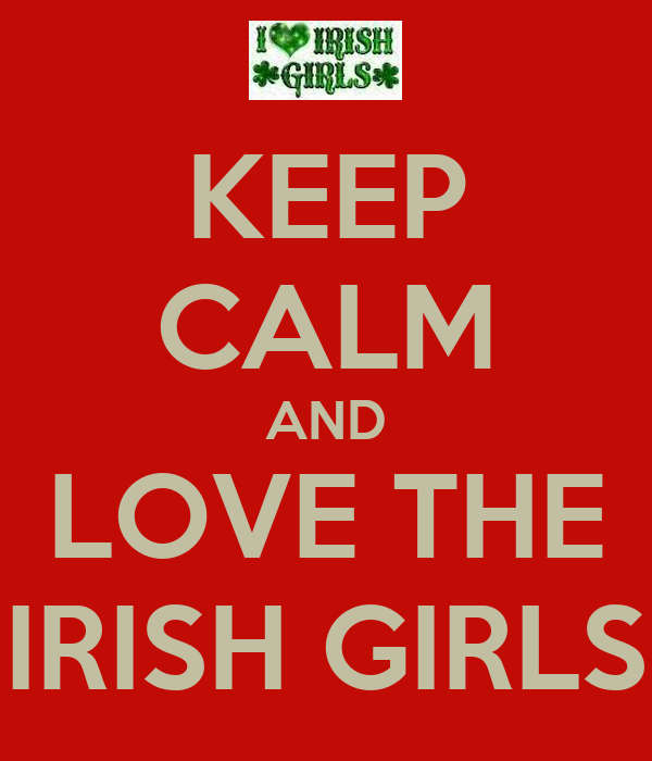 KEEP CALM AND LOVE THE IRISH GIRLS