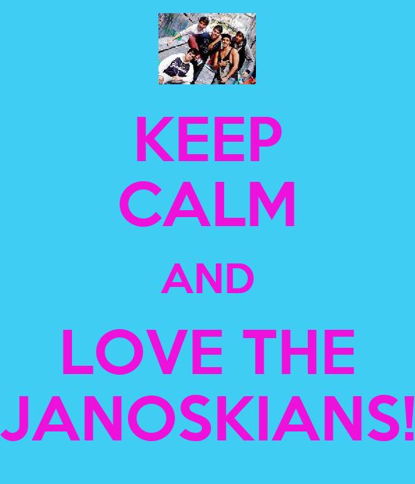 KEEP CALM AND LOVE THE JANOSKIANS!