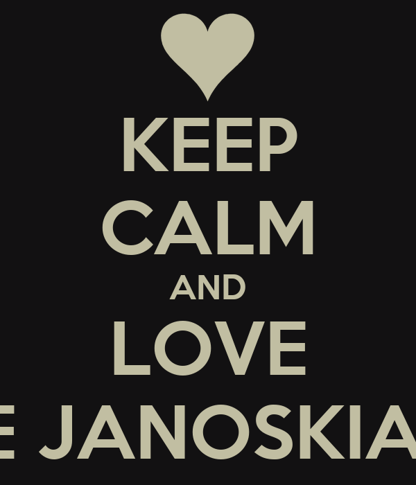KEEP CALM AND LOVE THE JANOSKIANS.