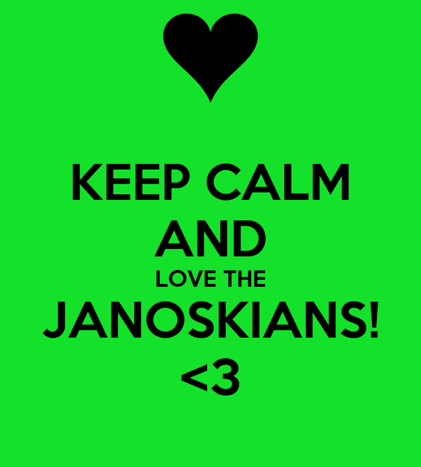 KEEP CALM AND LOVE THE JANOSKIANS! <3