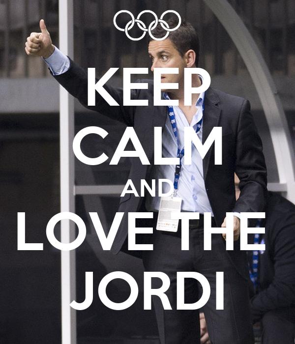 KEEP CALM AND LOVE THE  JORDI