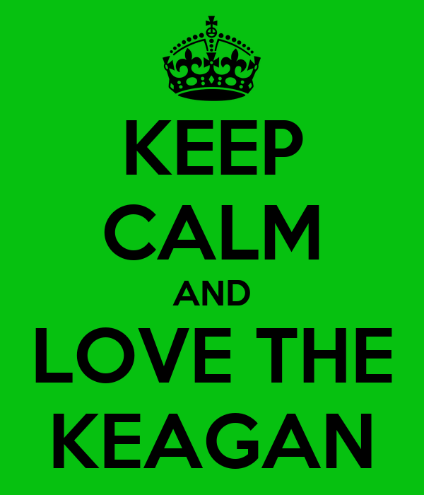 KEEP CALM AND LOVE THE KEAGAN