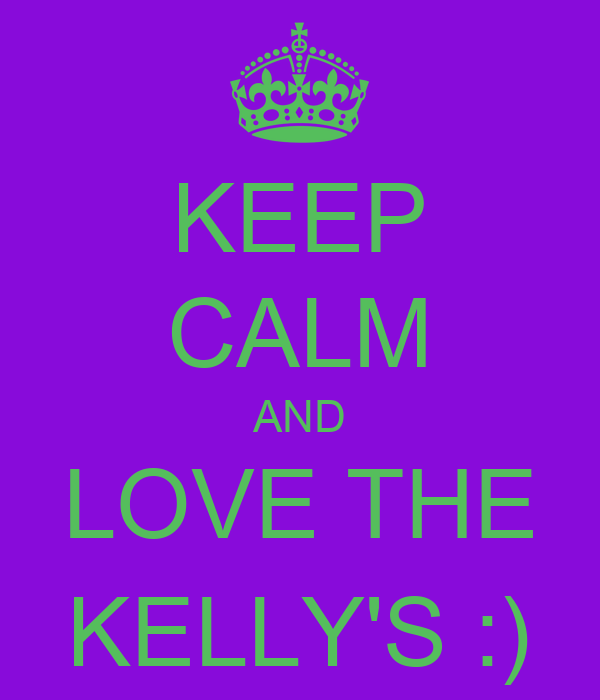 KEEP CALM AND LOVE THE KELLY'S :)