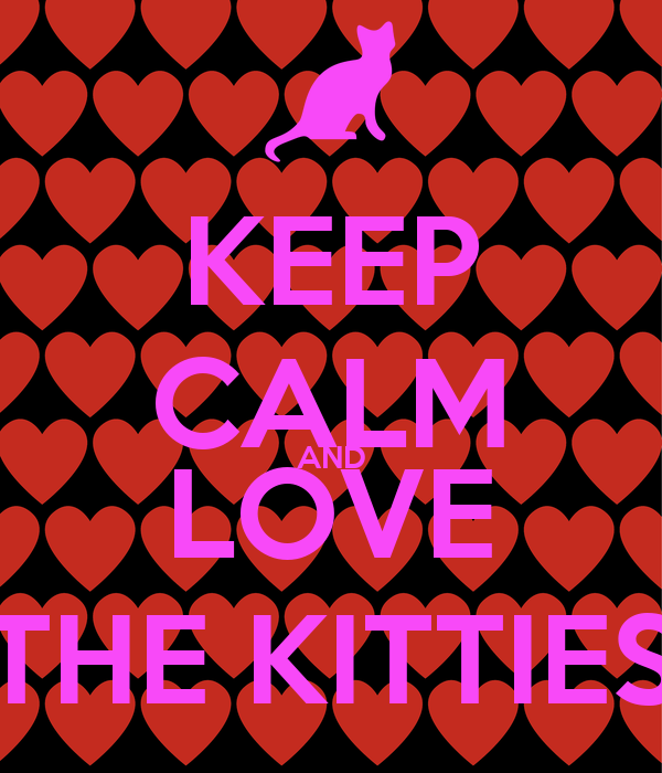 KEEP CALM AND LOVE THE KITTIES