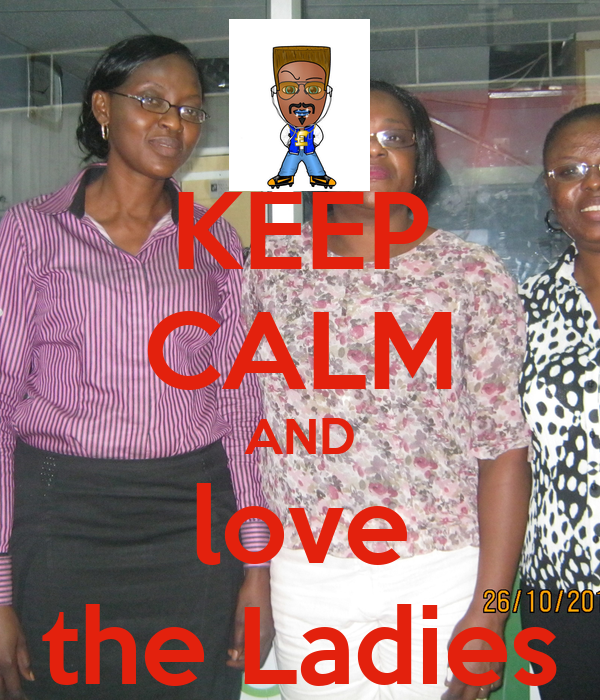 KEEP CALM AND love the Ladies