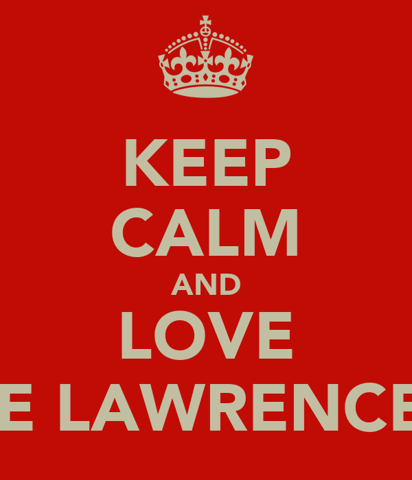 KEEP CALM AND LOVE THE LAWRENCE'S