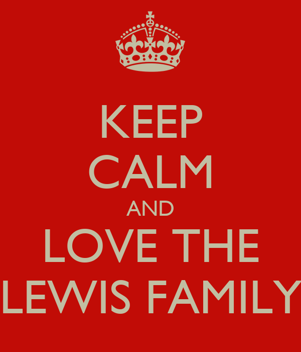 KEEP CALM AND LOVE THE LEWIS FAMILY