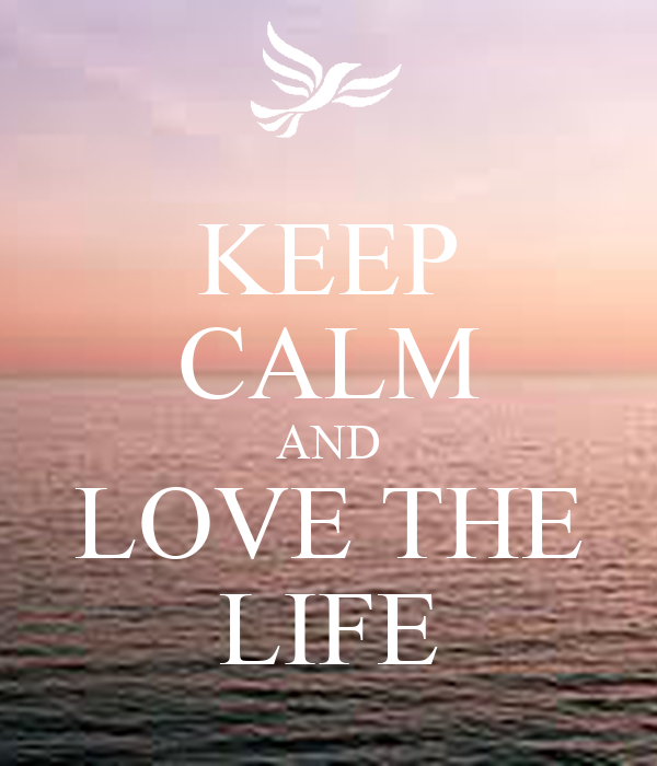 KEEP CALM AND LOVE THE LIFE