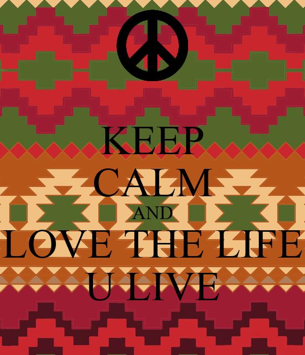 KEEP CALM AND LOVE THE LIFE U LIVE