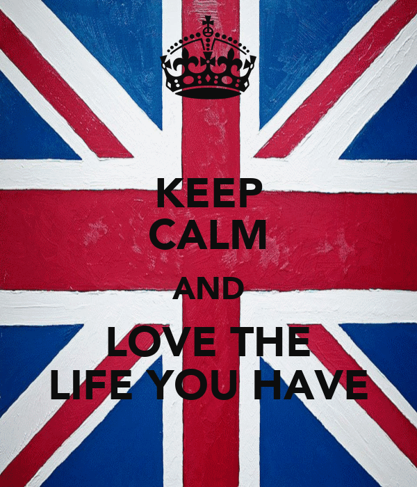 KEEP CALM AND LOVE THE LIFE YOU HAVE